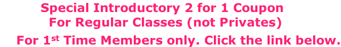 Special Introductory 2 for 1 Coupon              For Regular Classes (not Privates)     For 1st Time Members only. Click the link below.